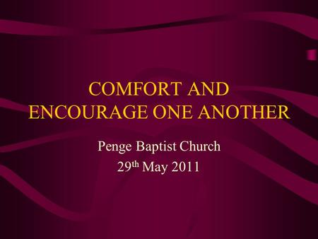 COMFORT AND ENCOURAGE ONE ANOTHER Penge Baptist Church 29 th May 2011.