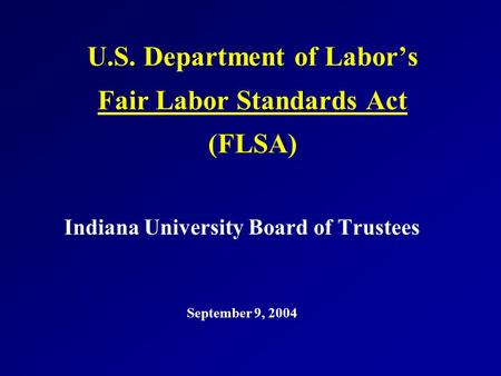 U.S. Department of Labor's Fair Labor Standards Act (FLSA) Indiana University Board of Trustees September 9, 2004.