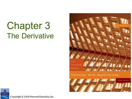 Copyright © 2008 Pearson Education, Inc. Chapter 3 The Derivative Copyright © 2008 Pearson Education, Inc.