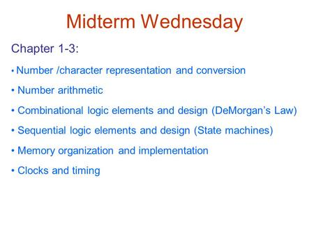 Midterm Wednesday Chapter 1-3: Number /character representation and conversion Number arithmetic Combinational logic elements and design (DeMorgan's Law)
