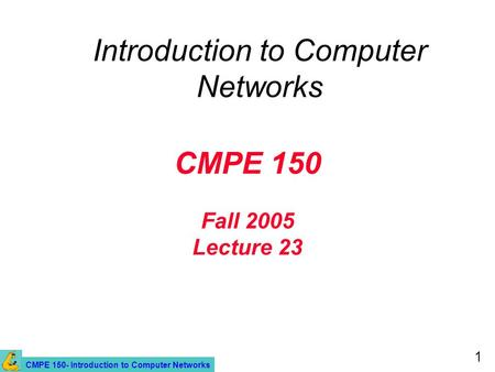 CMPE 150- Introduction to Computer Networks 1 CMPE 150 Fall 2005 Lecture 23 Introduction to Computer Networks.