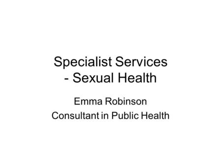 Specialist Services - Sexual Health Emma Robinson Consultant in Public Health.