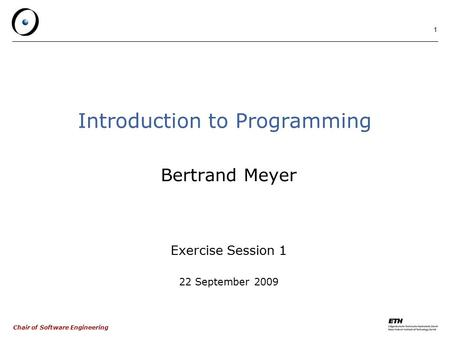 Chair of Software Engineering 1 Introduction to Programming Bertrand Meyer Exercise Session 1 22 September 2009.