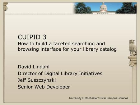 University of Rochester / River Campus Libraries CUIPID 3 How to build a faceted searching and browsing interface for your library catalog David Lindahl.