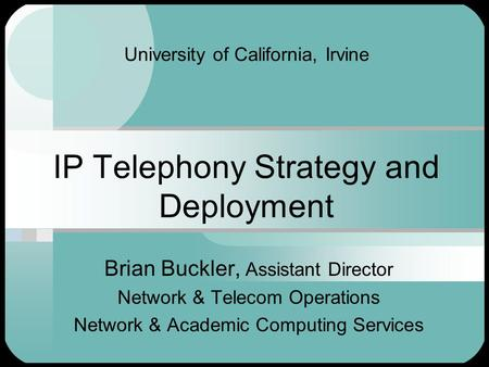 University of California, Irvine IP Telephony Strategy and Deployment Brian Buckler, Assistant Director Network & Telecom Operations Network & Academic.