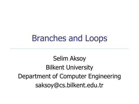 Branches and Loops Selim Aksoy Bilkent University Department of Computer Engineering