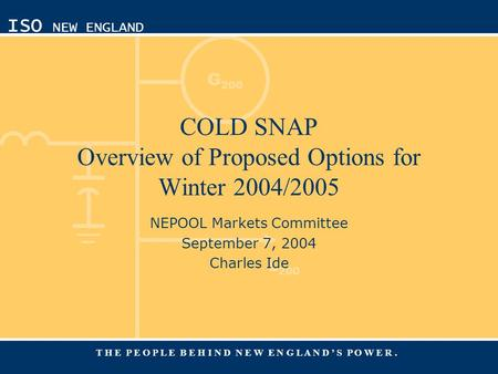 G 200 L 200 ISO NEW ENGLAND T H E P E O P L E B E H I N D N E W E N G L A N D ' S P O W E R. COLD SNAP Overview of Proposed Options for Winter 2004/2005.
