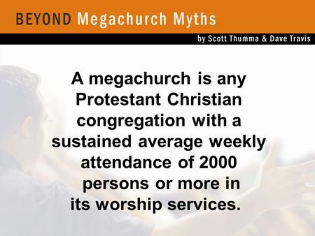 A megachurch is any Protestant Christian congregation with a sustained average weekly attendance of 2000 persons or more in its worship services.
