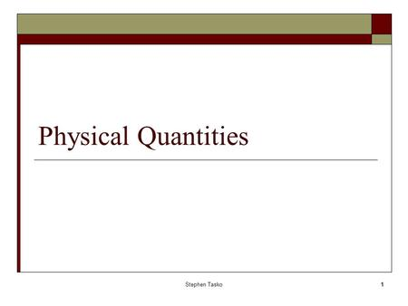 Stephen Tasko1 Physical Quantities. Stephen Tasko2 Types of quantities Base or Fundamental quantities  Quantities that must be measured  Base measures.