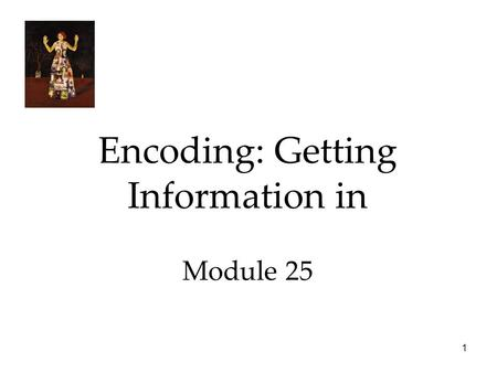 1 Encoding: Getting Information in Module 25. 2 Automatic Processing Enormous amount of information is processed effortlessly by us, like: 1.Space: encode.