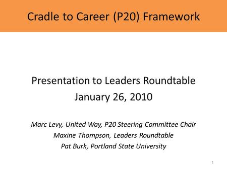 Cradle to Career (P20) Framework Presentation to Leaders Roundtable January 26, 2010 Marc Levy, United Way, P20 Steering Committee Chair Maxine Thompson,