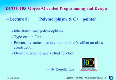 Rossella Lau Lecture 8, DCO10105, Semester B,2004-5 DCO10105 Object-Oriented Programming and Design  Lecture 8: Polymorphism & C++ pointer  Inheritance.