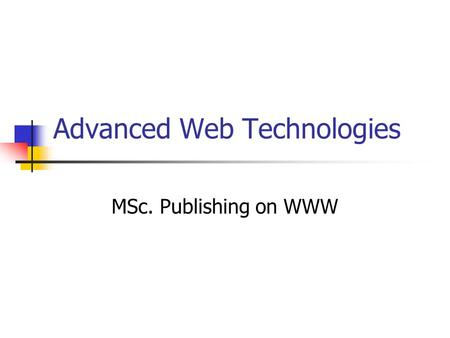 Advanced Web Technologies MSc. Publishing on WWW.