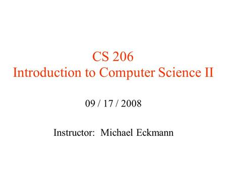 CS 206 Introduction to Computer Science II 09 / 17 / 2008 Instructor: Michael Eckmann.