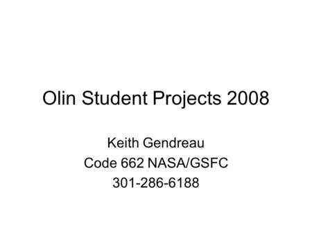 Olin Student Projects 2008 Keith Gendreau Code 662 NASA/GSFC 301-286-6188.