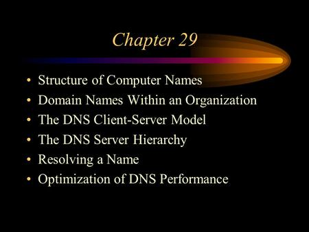 Chapter 29 Structure of Computer Names Domain Names Within an Organization The DNS Client-Server Model The DNS Server Hierarchy Resolving a Name Optimization.
