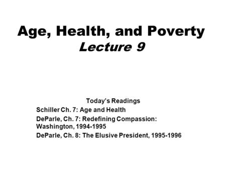 Age, Health, and Poverty Lecture 9 Today's Readings Schiller Ch. 7: Age and Health DeParle, Ch. 7: Redefining Compassion: Washington, 1994-1995 DeParle,