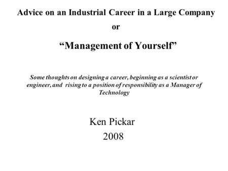 "Advice on an Industrial Career in a Large Company or ""Management of Yourself"" Ken Pickar 2008 Some thoughts on designing a career, beginning as a scientist."
