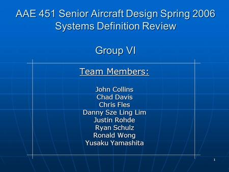 1 AAE 451 Senior Aircraft Design Spring 2006 Systems Definition Review Group VI Team Members: John Collins Chad Davis Chris Fles Danny Sze Ling Lim Justin.