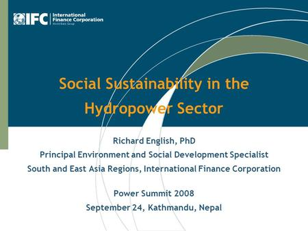 Social Sustainability in the Hydropower Sector Richard English, PhD Principal Environment and Social Development Specialist South and East Asia Regions,