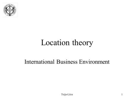Tuija-Liisa1 Location theory International Business Environment.