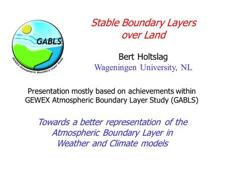 Stable Boundary Layers over Land Bert Holtslag Wageningen University, NL Towards a better representation of the Atmospheric Boundary Layer in Weather and.