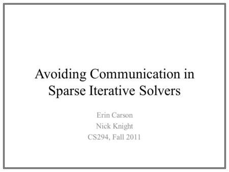 Avoiding Communication in Sparse Iterative Solvers Erin Carson Nick Knight CS294, Fall 2011.