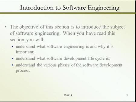 Unit 191 Introduction to Software Engineering The objective of this section is to introduce the subject of software engineering. When you have read this.