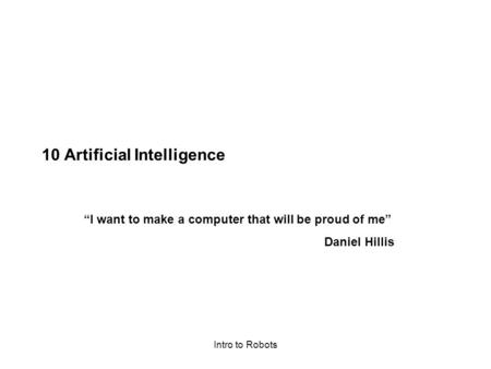 "Intro to Robots 10 Artificial Intelligence ""I want to make a computer that will be proud of me"" Daniel Hillis."