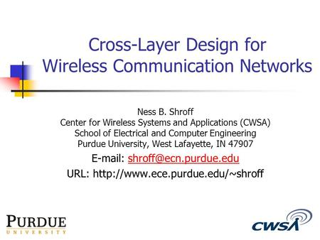 1 Cross-Layer Design for Wireless Communication Networks Ness B. Shroff Center for Wireless Systems and Applications (CWSA) School of Electrical and Computer.