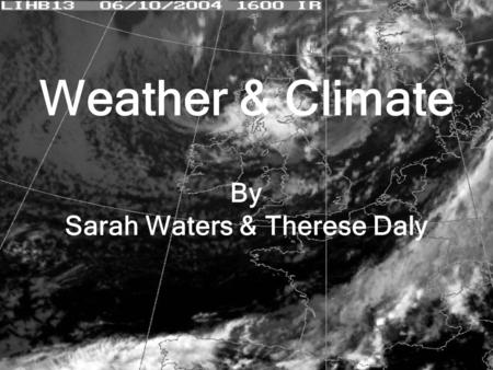 Weather & Climate By Sarah Waters & Therese Daly.