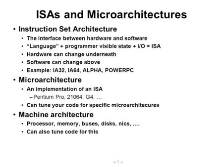 "– 1 – ISAs and Microarchitectures Instruction Set Architecture The interface between hardware and software ""Language"" + programmer visible state + I/O."