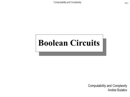 Computability and Complexity 32-1 Computability and Complexity Andrei Bulatov Boolean Circuits.