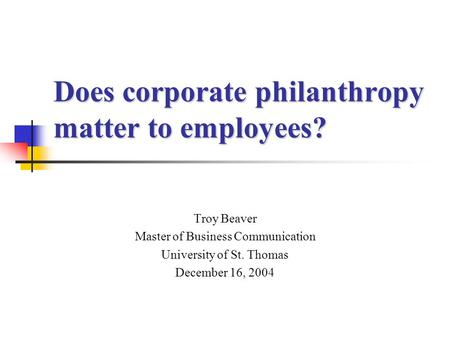 Does corporate philanthropy matter to employees? Troy Beaver Master of Business Communication University of St. Thomas December 16, 2004.