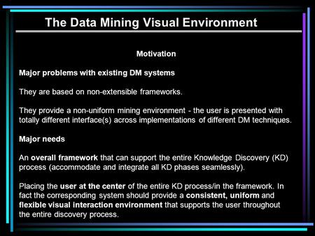 The Data Mining Visual Environment Motivation Major problems with existing DM systems They are based on non-extensible frameworks. They provide a non-uniform.