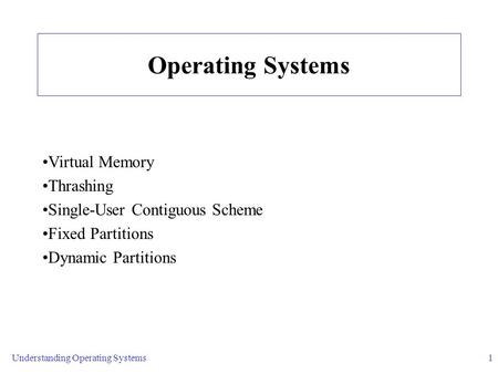 Understanding Operating Systems1 Operating Systems Virtual Memory Thrashing Single-User Contiguous Scheme Fixed Partitions Dynamic Partitions.
