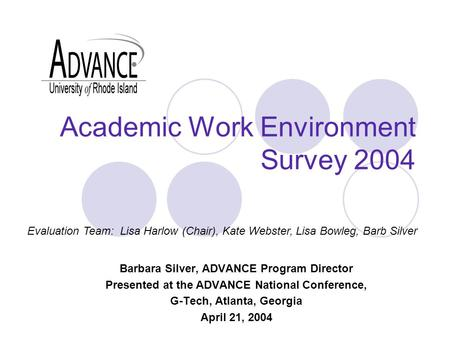 Academic Work Environment Survey 2004 Barbara Silver, ADVANCE Program Director Presented at the ADVANCE National Conference, G-Tech, Atlanta, Georgia April.