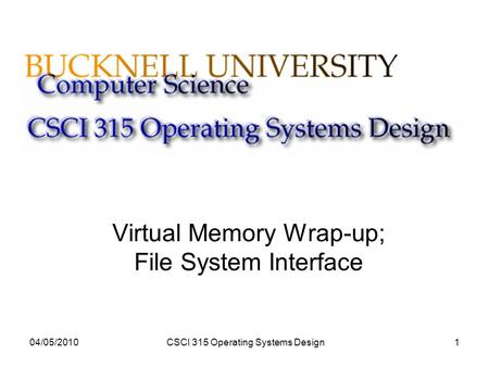 04/05/2010CSCI 315 Operating Systems Design1 Virtual Memory Wrap-up; File System Interface.