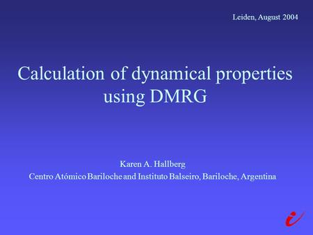 Calculation of dynamical properties using DMRG Karen A. Hallberg Centro Atómico Bariloche and Instituto Balseiro, Bariloche, Argentina Leiden, August 2004.