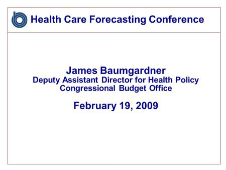 Health Care Forecasting Conference James Baumgardner Deputy Assistant Director for Health Policy Congressional Budget Office February 19, 2009.