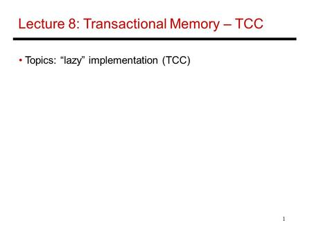 "1 Lecture 8: Transactional Memory – TCC Topics: ""lazy"" implementation (TCC)"