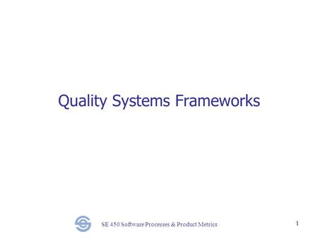 SE 450 Software Processes & Product Metrics 1 Quality Systems Frameworks.