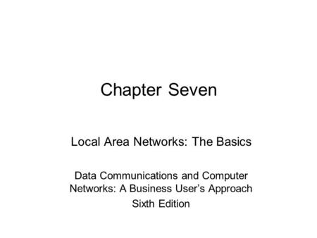 Chapter Seven Local Area Networks: The Basics Data <strong>Communications</strong> and Computer Networks: A <strong>Business</strong> User's Approach Sixth Edition.