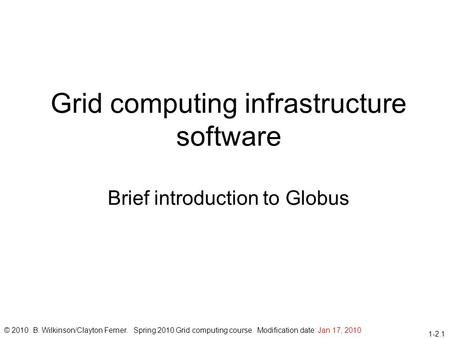 1-2.1 Grid computing infrastructure software Brief introduction to Globus © 2010 B. Wilkinson/Clayton Ferner. Spring 2010 Grid computing course. Modification.