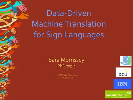 Data-Driven Machine Translation for Sign Languages Sara Morrissey PhD topic NCLT/CNGL Workshop 23 rd July 2008.