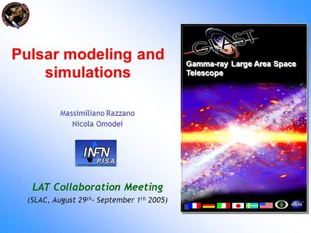 Pulsar modeling and simulations Gamma-ray Large Area Space Telescope Massimiliano Razzano Nicola Omodei LAT Collaboration Meeting (SLAC, August 29 th -