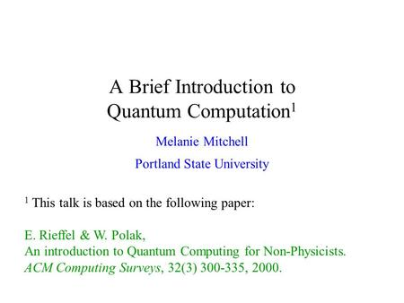 A Brief Introduction to Quantum Computation 1 Melanie Mitchell Portland State University 1 This talk is based on the following paper: E. Rieffel & W. Polak,