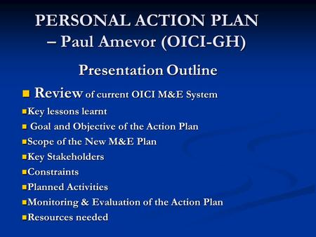 PERSONAL ACTION PLAN – Paul Amevor (OICI-GH) Presentation Outline Review of current OICI M&E System Review of current OICI M&E System Key lessons learnt.