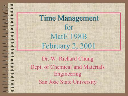 Time Management Time Management for MatE 198B February 2, 2001 Dr. W. Richard Chung Dept. of Chemical and Materials Engineering San Jose State University.