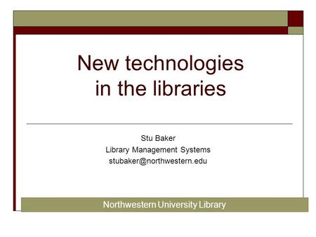New technologies in the libraries Stu Baker Library Management Systems Northwestern University Library.